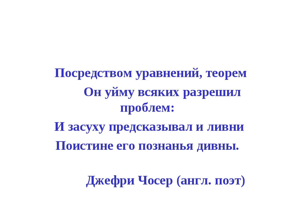 Посредством уравнений, теорем Он уйму всяких разрешил проблем: И засуху пред...