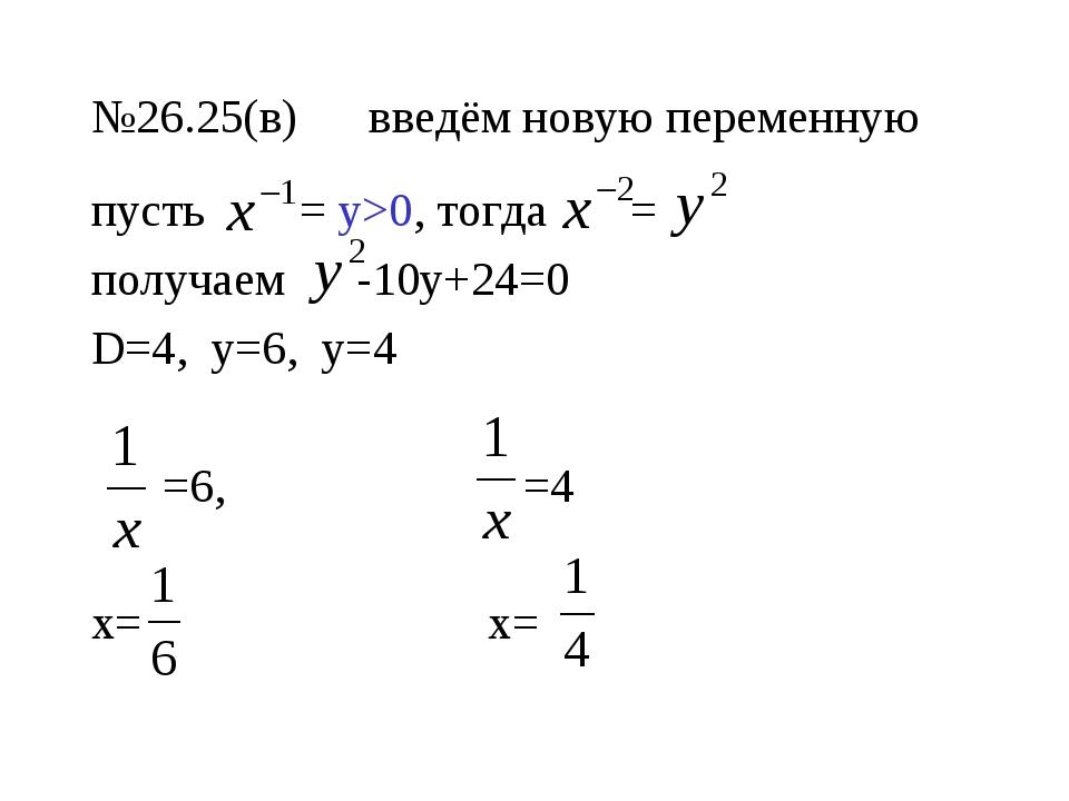 №26.25(в) введём новую переменную пусть = у>0, тогда = получаем -10у+24=0 D=4...