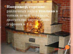 Например, горение различных видов топлива в топках печей, горелках, двигателя