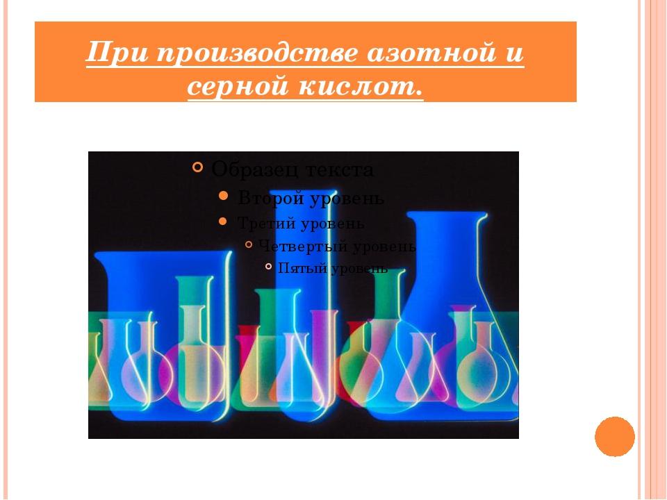 При производстве азотной и серной кислот.