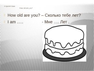 4 препятствие How old are you? How old are you? – Сколько тебе лет? I am …..