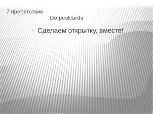 7 препятствие Do postcards Сделаем открытку, вместе!