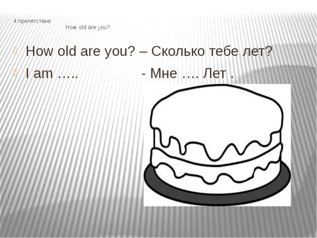 4 препятствие How old are you? How old are you? – Сколько тебе лет? I am ….....