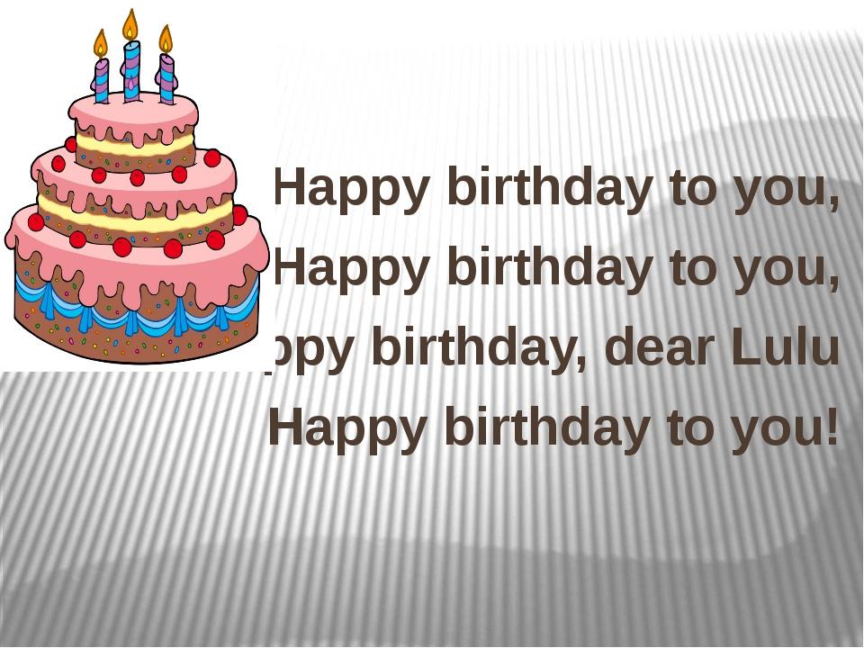 Happy birthday to you, Happy birthday to you, Happy birthday, dear Lulu Happ...