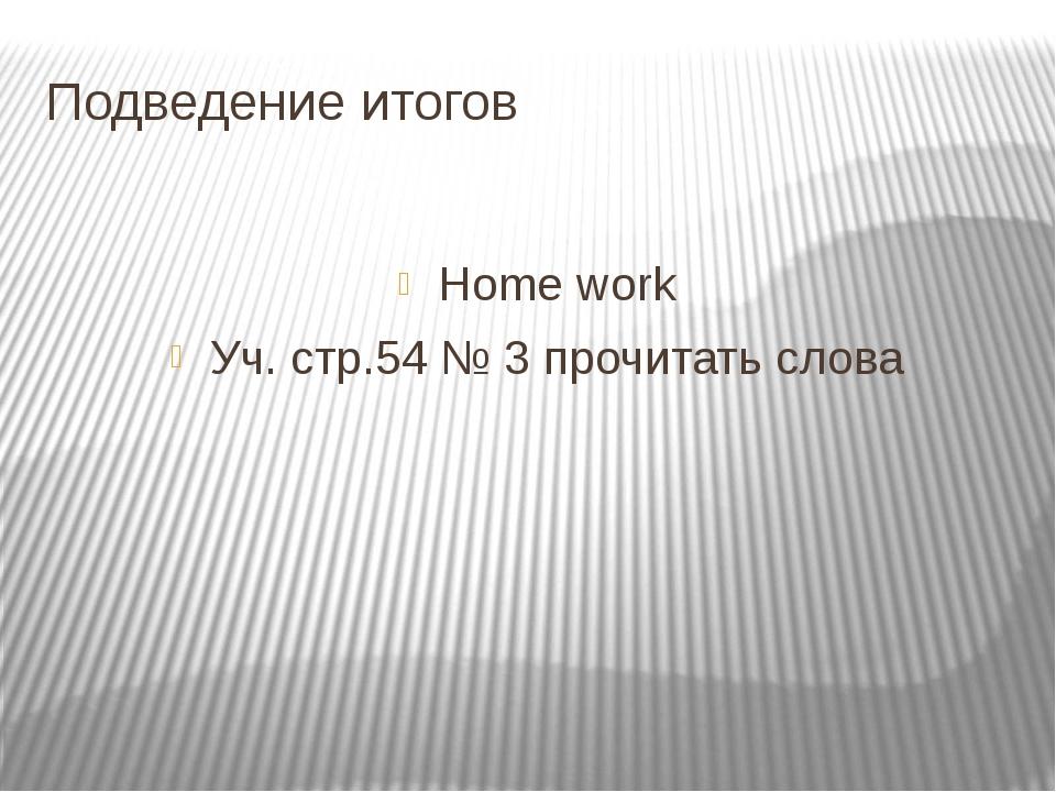 Подведение итогов Home work Уч. стр.54 № 3 прочитать слова