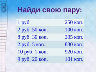 Найди свою пару: 1 руб. 250 коп. 2 руб. 50 коп. 100 коп. 8 руб. 30 коп. 205 к