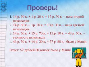 Проверь! 14 р. 50 к. + 1 р. 20 к. = 15 р. 70 к. – цена второй шоколадки 14 р.