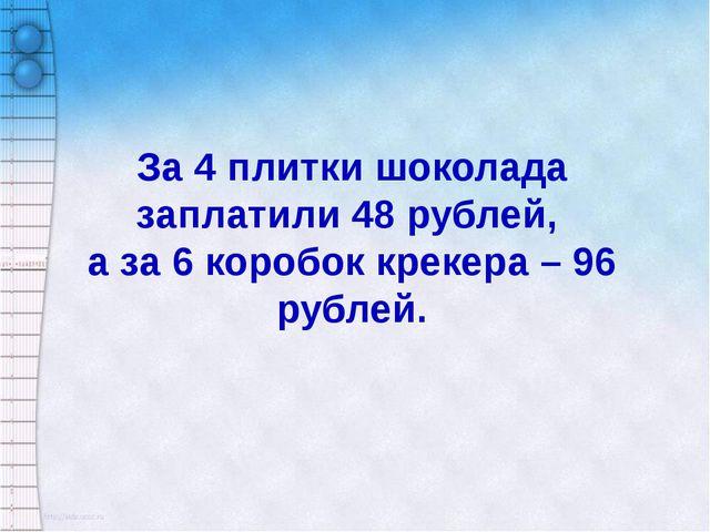 За 4 плитки шоколада заплатили 48 рублей, а за 6 коробок крекера – 96 рублей.