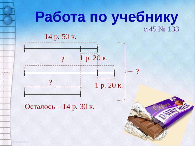 Работа по учебнику c.45 № 133 14 р. 50 к. 1 р. 20 к. 1 р. 20 к. ? ? ? Осталос...