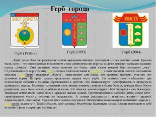 Герб (1980-е) Герб (1993) Герб (2004) «Герб города Элисты представляет собой