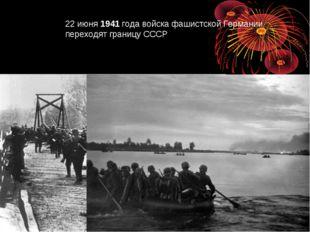 22 июня1941года войска фашистской Германии переходят границу СССР