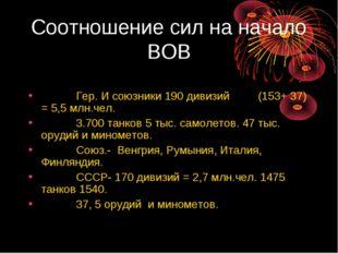 Соотношение сил на начало ВОВ Гер. И союзники 190 дивизий (153+ 37) = 5,5 млн