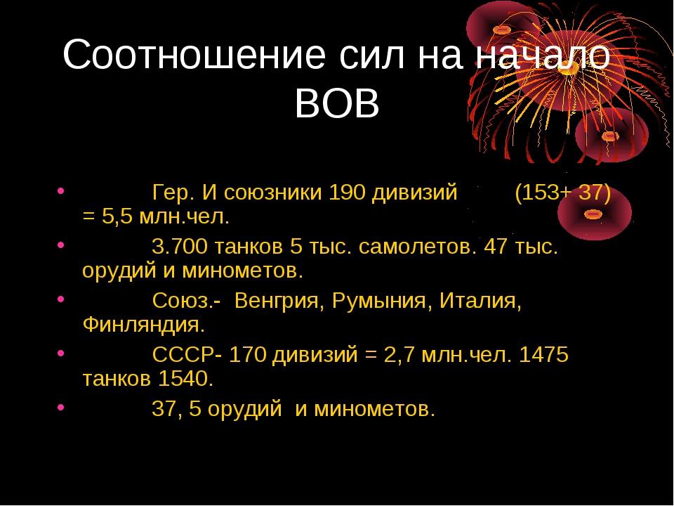 Соотношение сил на начало ВОВ Гер. И союзники 190 дивизий (153+ 37) = 5,5 млн...