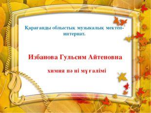Қарағанды облыстық музыкалық мектеп-интернат. Избанова Гульсим Айтеновна хими
