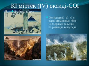Көміртек (IV) оксиді-СО₂ Оксидтердің ең көп тарағандарының бірі-СО₂,вулкан г