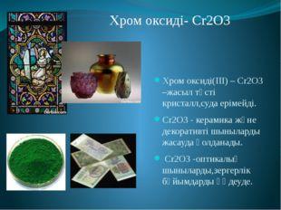 Хром оксиді(III) – Cr2O3 –жасыл түсті кристалл,суда ерімейді. Cr2O3 - керамик