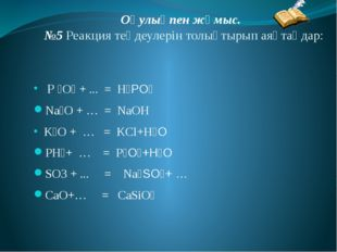 Оқулықпен жұмыс. №5 Реакция теңдеулерін толықтырып аяқтаңдар: Р ₂О₅ + ... = H