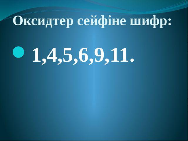 Оксидтер сейфіне шифр: 1,4,5,6,9,11.