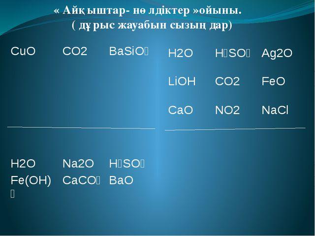 « Айқыштар- нөлдіктер »ойыны. ( дұрыс жауабын сызыңдар) H2O H₂SO₄ Ag2O LiOH...