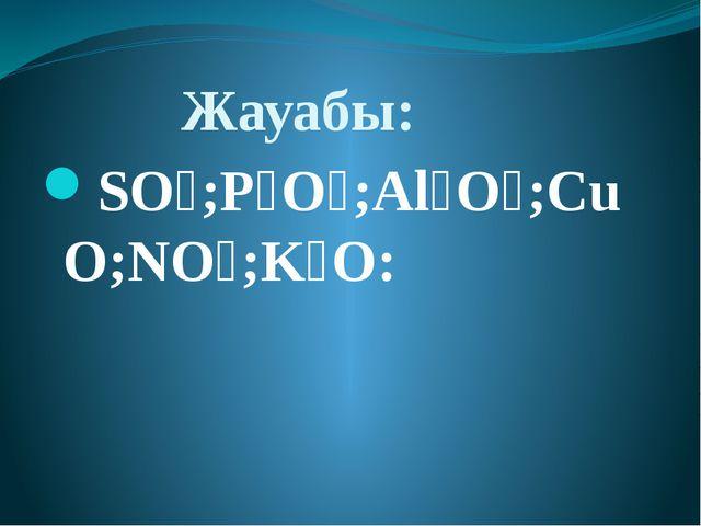 Жауабы: SO₃;P₂O₅;Al₂O₃;CuO;NO₂;K₂O: