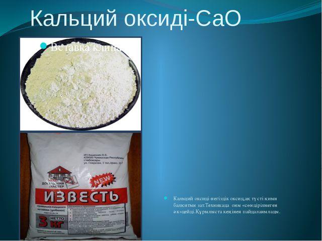 Кальций оксиді-СаО Кальций оксиді-негіздік оксид,ақ түсті қиын балқитын зат.Т...