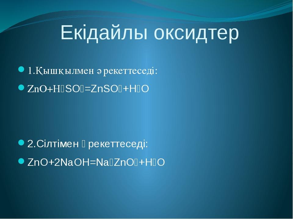 Екідайлы оксидтер 1.Қышқылмен әрекеттеседі: ZnO+H₂SO₄=ZnSO₄+H₂O 2.Сілтімен ә...