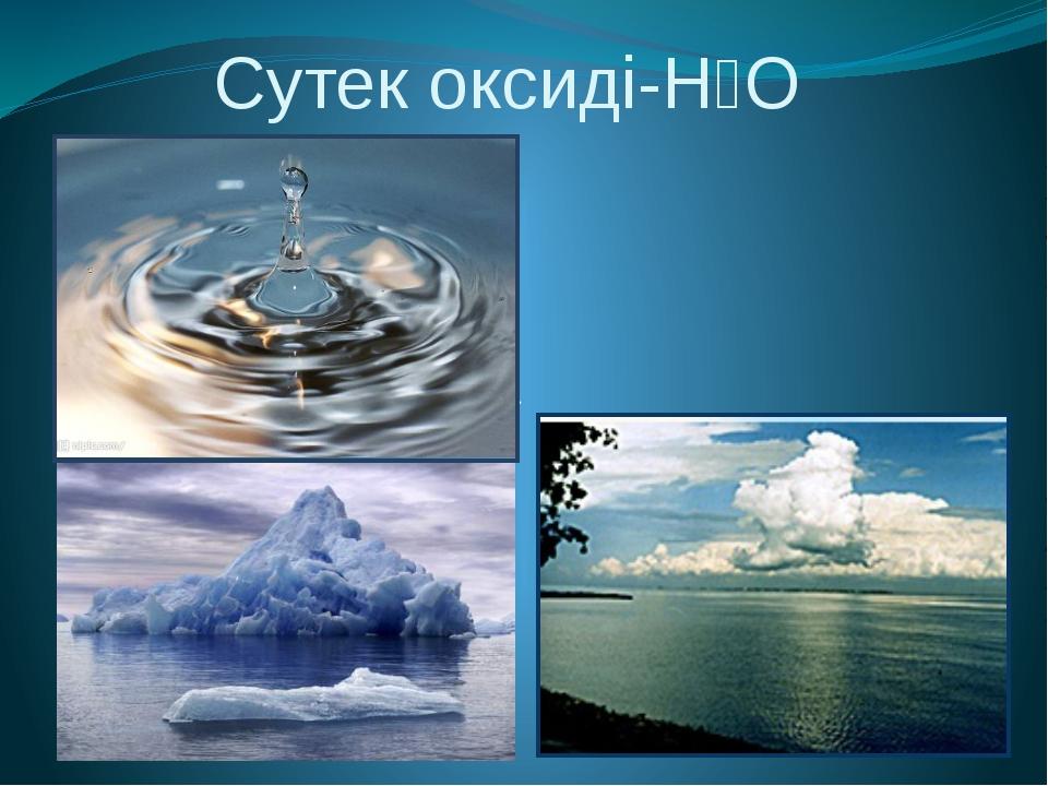 Сутек оксиді-Н₂О Оксидтердің ішінде ең көп тарағаны және ең қызықтысы .