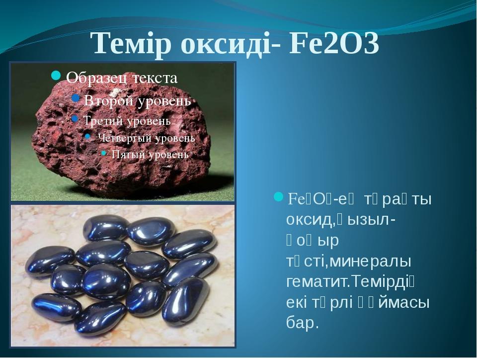 Темір оксиді- Fe2O3 Fe₂O₃-ең тұрақты оксид,қызыл-қоңыр түсті,минералы гемати...