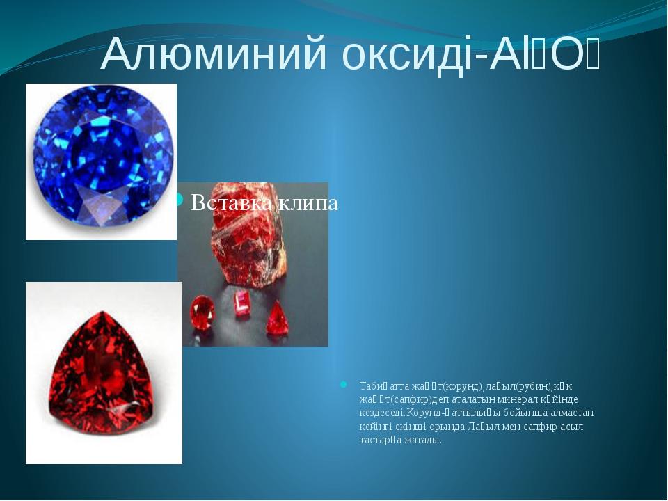 Алюминий оксиді-Al₂O₃ Табиғатта жақұт(корунд),лағыл(рубин),көк жақұт(сапфир)...