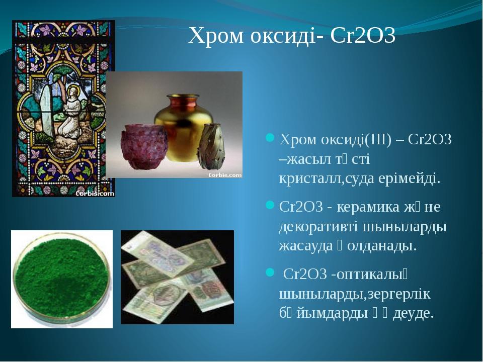 Хром оксиді(III) – Cr2O3 –жасыл түсті кристалл,суда ерімейді. Cr2O3 - керамик...