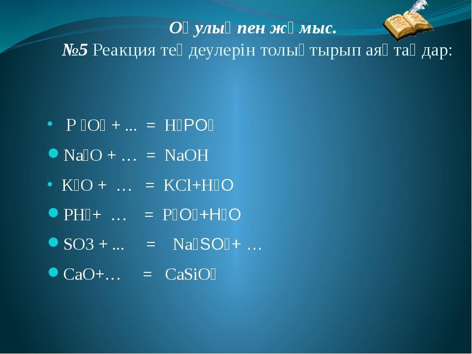 Оқулықпен жұмыс. №5 Реакция теңдеулерін толықтырып аяқтаңдар: Р ₂О₅ + ... = H...