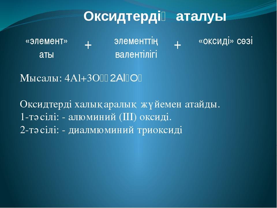 Оксидтердің аталуы Мысалы: 4Al+3O₂₌2Al₂O₃ Оксидтерді халықаралық жүйемен ата...