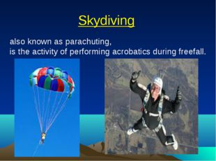 Skydiving also known as parachuting, is the activity of performing acrobatics