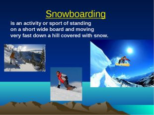 Snowboarding is an activity or sport of standing on a short wide board and mo