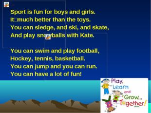 Sport is fun for boys and girls. Itʹ much better than the toys. You can sledg