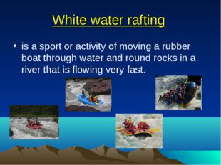 White water rafting is a sport or activity of moving a rubber boat through wa