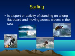 Surfing is a sport or activity of standing on a long flat board and moving ac