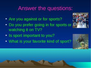 Answer the questions: Are you against or for sports? Do you prefer going in f