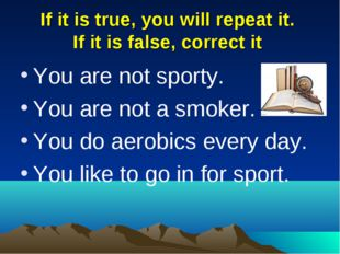 If it is true, you will repeat it. If it is false, correct it You are not spo