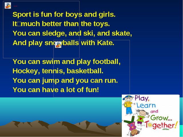 Sport is fun for boys and girls. Itʹ much better than the toys. You can sledg...