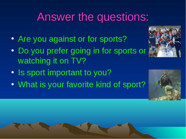 Answer the questions: Are you against or for sports? Do you prefer going in f...