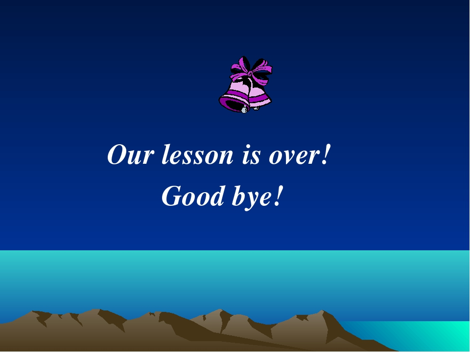 Our lesson is over! Good bye!