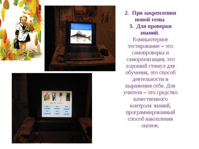2. При закреплении новой темы 3. Для проверки знаний. Компьютерное тестиров...