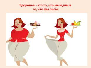 Здоровье - это то, что мы едим и то, что мы пьем!
