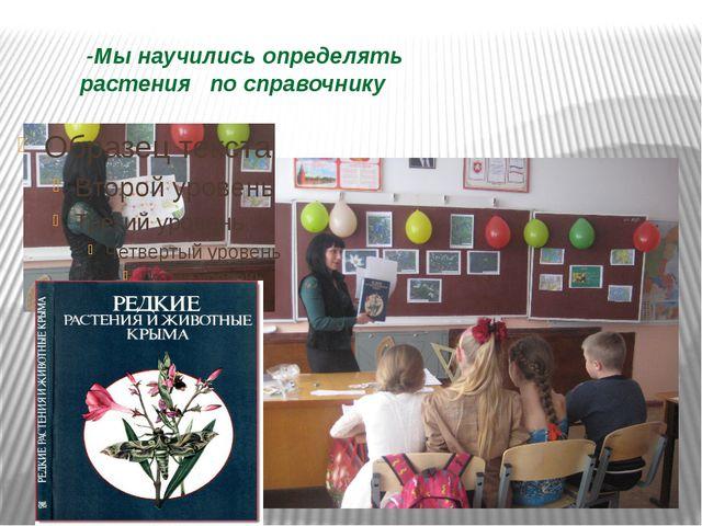 -Мы научились определять растения по справочнику