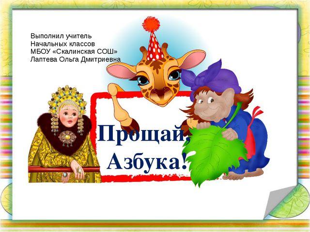 Прощай, Азбука! Выполнил учитель Начальных классов МБОУ «Скалинская СОШ» Лапт...