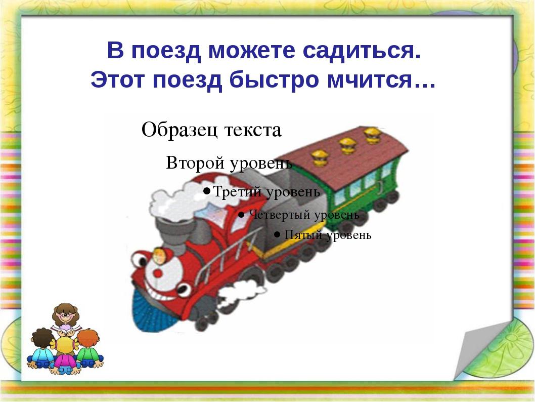 В поезд можете садиться. Этот поезд быстро мчится…