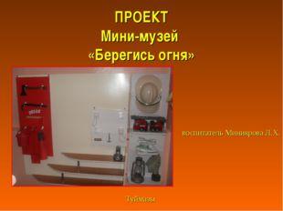 ПРОЕКТ Мини-музей «Берегись огня» Подготовил: воспитатель Миниярова Л.Х. Туй