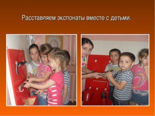 Расставляем экспонаты вместе с детьми.