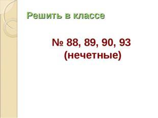 Решить в классе № 88, 89, 90, 93 (нечетные)